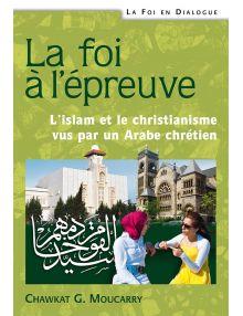La foi à l'épreuve - L'islam et le christianisme vus par un Arabe chrétien - Deuxième édition révisée et augmentée