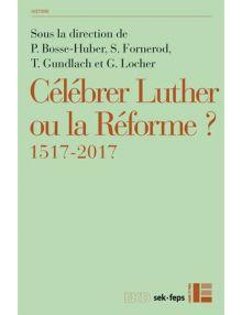 Célébrer Luther ou la Réforme ? - 1517-2017