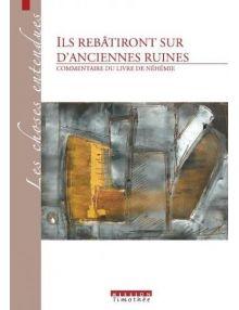 Ils rebâtiront sur d'anciennes ruines - Commentaire du livre de Néhémie (2ème édition)
