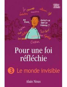 Pour une foi réfléchie - Volume 3 : le monde invisible (cahier d'étude)