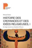 Histoire des croyances et des idées religieuses - Volume 1, De l'âge de pierre aux Mystères d'Eleusis