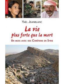 La vie plus forte que la mort, un mois avec des chrétiens en Syrie
