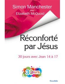 Réconforté par Jésus, 30 jours avec Jean 14 à 17