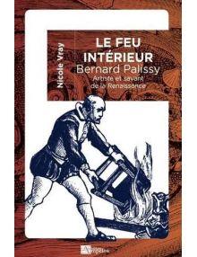 Le feu intérieur : Bernard Palissy. Artiste et savant de la Renaissance