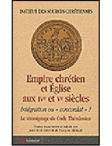"""Empire chrétien et Eglise aux IVe et Ve siècles. Intégration ou """"concordat"""" ? Le témoignage du Code Théodosien"""