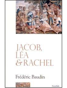 Jacob, Léa et Rachel. Deux femmes pour un homme, trois itinéraires spirituels