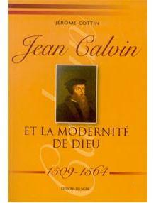 Jean Calvin et la modernité de Dieu 1509-1564