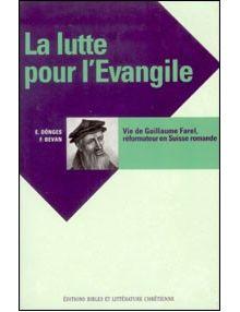 La lutte pour l'Evangile Vie de Guillaume Farel