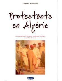 Protestants en Algérie. Le protestantisme et son action missionnaire en Algérie aux XIXe et XXe siècles
