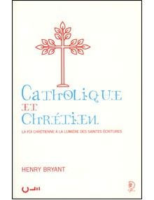 Catholique et Chrétien: La foi chrétienne à la lumière des Saintes Ecritures